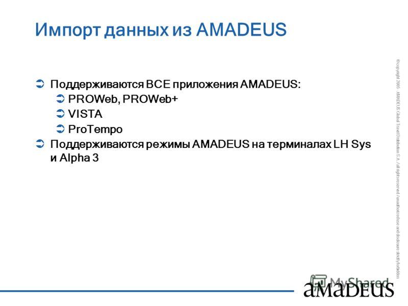 © copyright 2005 - AMADEUS Global Travel Distribution S.A. / all rights reserved / unauthorized use and disclosure strictly forbidden Импорт данных из AMADEUS Поддерживаются ВСЕ приложения AMADEUS: PROWeb, PROWeb+ VISTA ProTempo Поддерживаются режимы