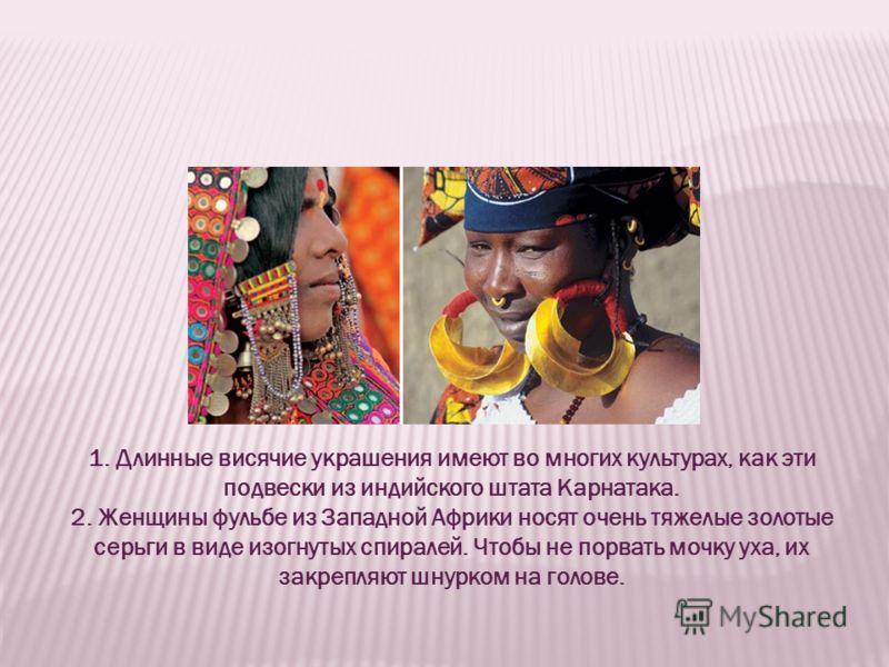 1. Длинные висячие украшения имеют во многих культурах, как эти подвески из индийского штата Карнатака. 2. Женщины фульбе из Западной Африки носят очень тяжелые золотые серьги в виде изогнутых спиралей. Чтобы не порвать мочку уха, их закрепляют шнурк