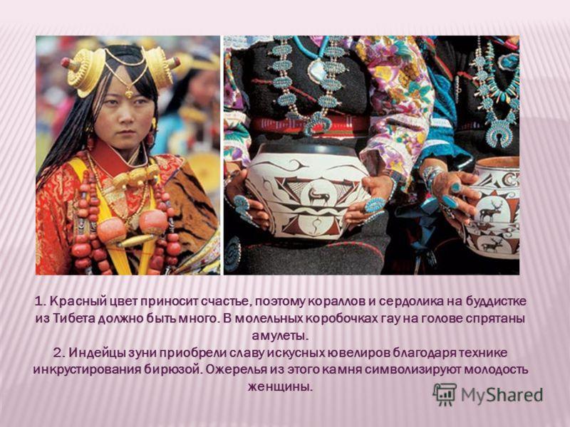 1. Красный цвет приносит счастье, поэтому кораллов и сердолика на буддистке из Тибета должно быть много. В молельных коробочках гау на голове спрятаны амулеты. 2. Индейцы зуни приобрели славу искусных ювелиров благодаря технике инкрустирования бирюзо