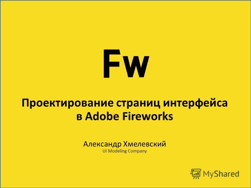Проектирование страниц интерфейса в Adobe Fireworks Александр Хмелевский UI Modeling Company