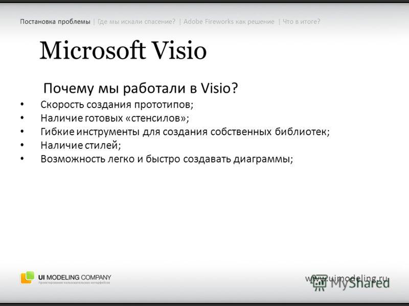 Microsoft Visio Почему мы работали в Visio? Скорость создания прототипов; Наличие готовых «стенсилов»; Гибкие инструменты для создания собственных библиотек; Наличие стилей; Возможность легко и быстро создавать диаграммы; www.uimodeling.ru Постановка
