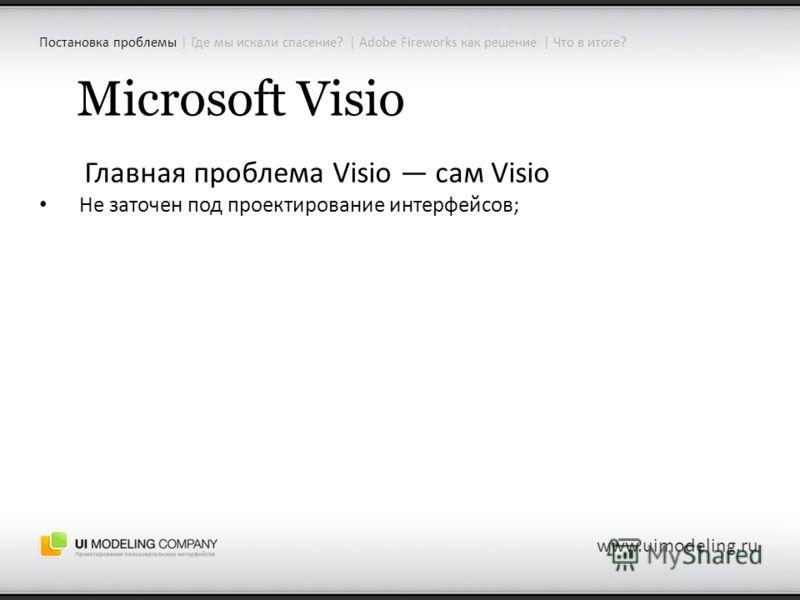 Microsoft Visio Главная проблема Visio сам Visio Не заточен под проектирование интерфейсов; www.uimodeling.ru Постановка проблемы | Где мы искали спасение? | Adobe Fireworks как решение | Что в итоге?