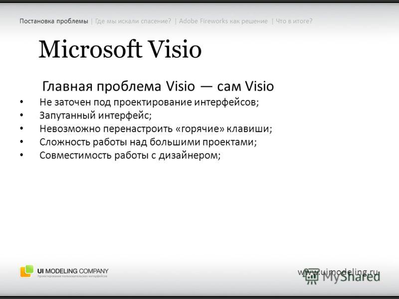 Microsoft Visio Главная проблема Visio сам Visio Не заточен под проектирование интерфейсов; Запутанный интерфейс; Невозможно перенастроить «горячие» клавиши; Сложность работы над большими проектами; Совместимость работы с дизайнером; www.uimodeling.r