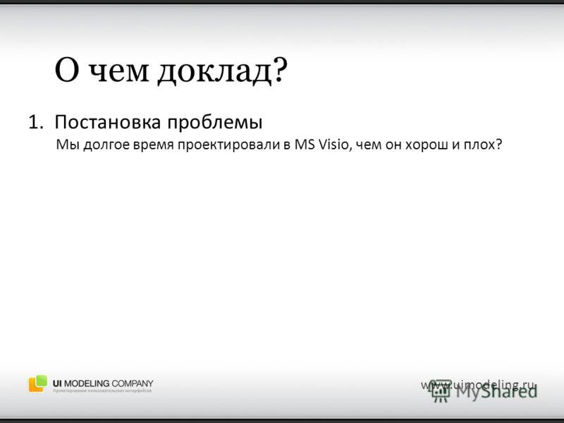 О чем доклад? 1. Постановка проблемы Мы долгое время проектировали в MS Visio, чем он хорош и плох? www.uimodeling.ru