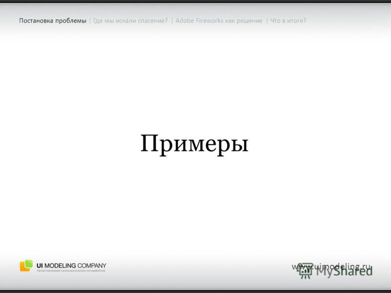 Примеры www.uimodeling.ru Постановка проблемы | Где мы искали спасение? | Adobe Fireworks как решение | Что в итоге?