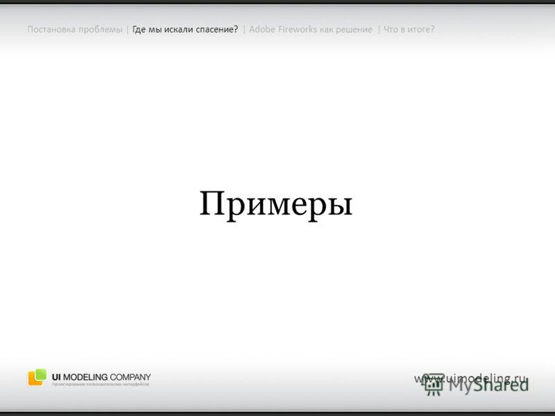 www.uimodeling.ru Примеры Постановка проблемы | Где мы искали спасение? | Adobe Fireworks как решение | Что в итоге?