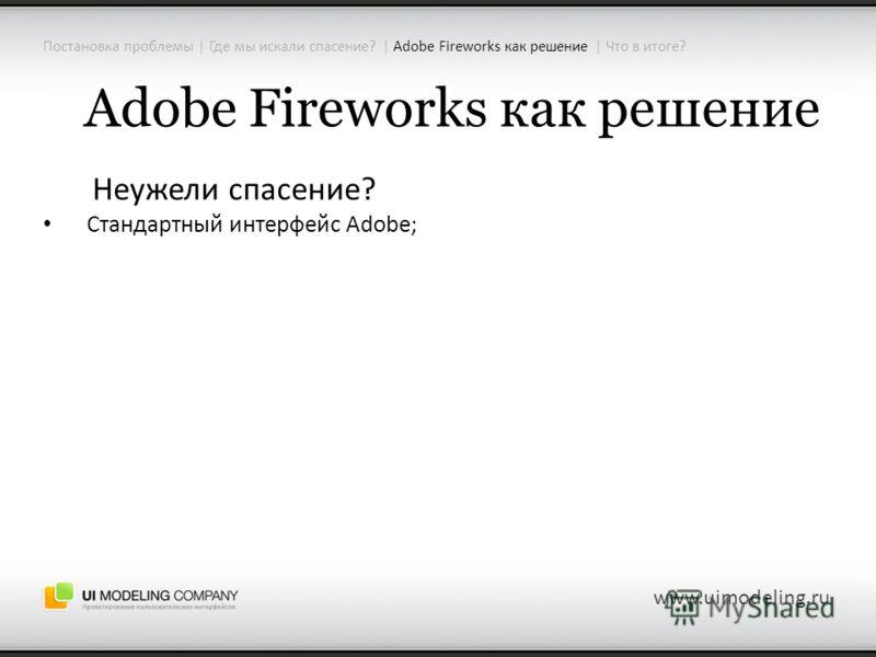 Adobe Fireworks как решение Неужели спасение? Стандартный интерфейс Adobe; www.uimodeling.ru Постановка проблемы | Где мы искали спасение? | Adobe Fireworks как решение | Что в итоге?