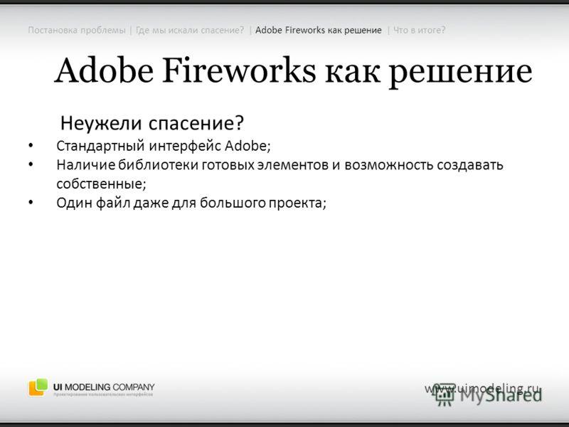 Adobe Fireworks как решение Неужели спасение? Стандартный интерфейс Adobe; Наличие библиотеки готовых элементов и возможность создавать собственные; Один файл даже для большого проекта; www.uimodeling.ru Постановка проблемы | Где мы искали спасение?