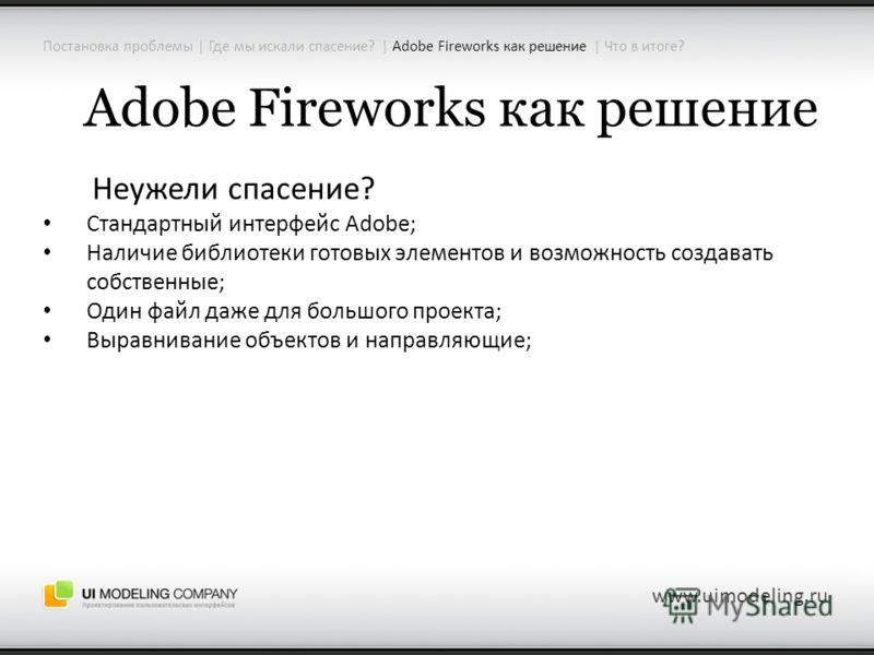 Adobe Fireworks как решение Неужели спасение? Стандартный интерфейс Adobe; Наличие библиотеки готовых элементов и возможность создавать собственные; Один файл даже для большого проекта; Выравнивание объектов и направляющие; www.uimodeling.ru Постанов