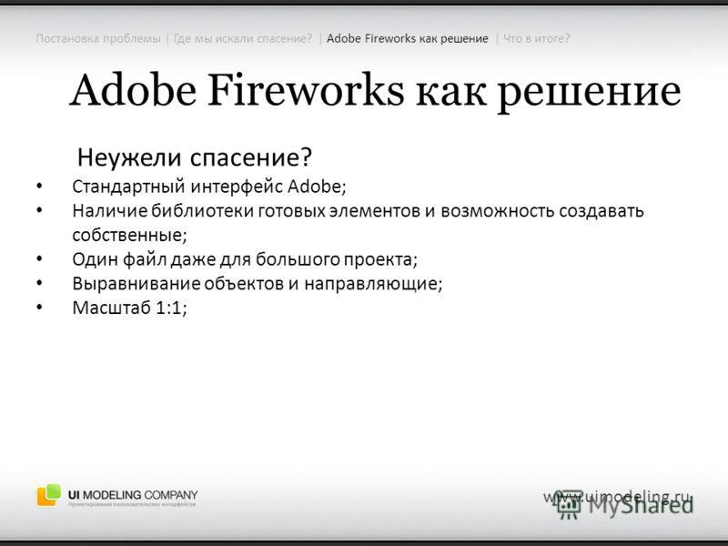 Adobe Fireworks как решение Неужели спасение? Стандартный интерфейс Adobe; Наличие библиотеки готовых элементов и возможность создавать собственные; Один файл даже для большого проекта; Выравнивание объектов и направляющие; Масштаб 1:1; www.uimodelin