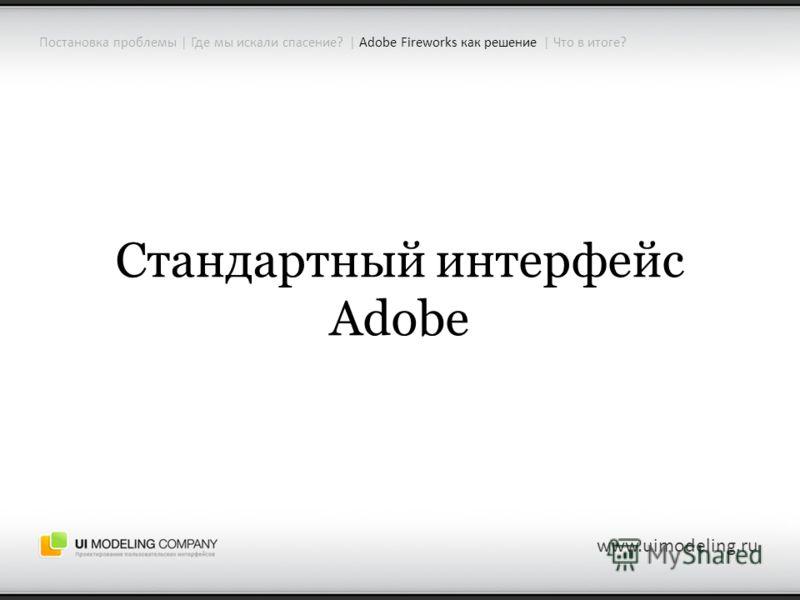 www.uimodeling.ru Стандартный интерфейс Adobe Постановка проблемы | Где мы искали спасение? | Adobe Fireworks как решение | Что в итоге?