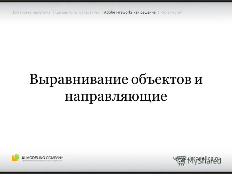 www.uimodeling.ru Выравнивание объектов и направляющие Постановка проблемы | Где мы искали спасение? | Adobe Fireworks как решение | Что в итоге?