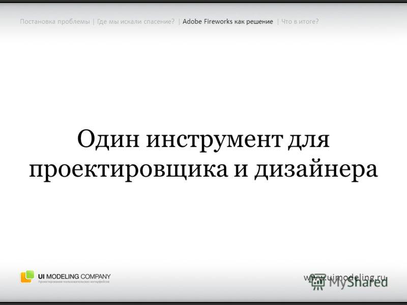 www.uimodeling.ru Один инструмент для проектировщика и дизайнера Постановка проблемы | Где мы искали спасение? | Adobe Fireworks как решение | Что в итоге?