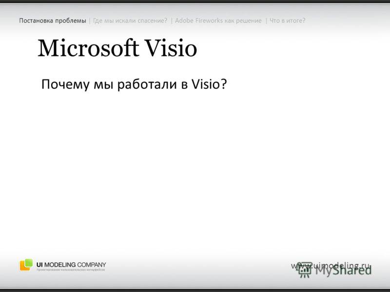 Microsoft Visio Почему мы работали в Visio? www.uimodeling.ru Постановка проблемы | Где мы искали спасение? | Adobe Fireworks как решение | Что в итоге?