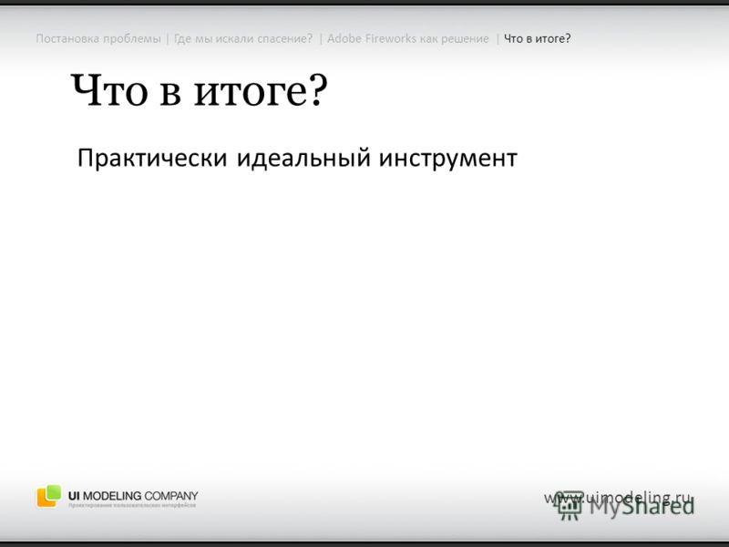 Постановка проблемы | Где мы искали спасение? | Adobe Fireworks как решение | Что в итоге? www.uimodeling.ru Что в итоге? Практически идеальный инструмент