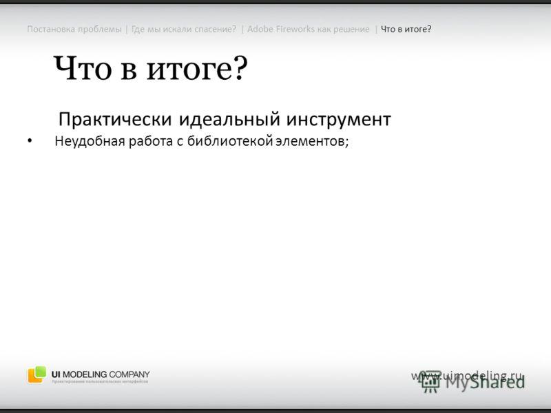Постановка проблемы | Где мы искали спасение? | Adobe Fireworks как решение | Что в итоге? www.uimodeling.ru Что в итоге? Практически идеальный инструмент Неудобная работа с библиотекой элементов;