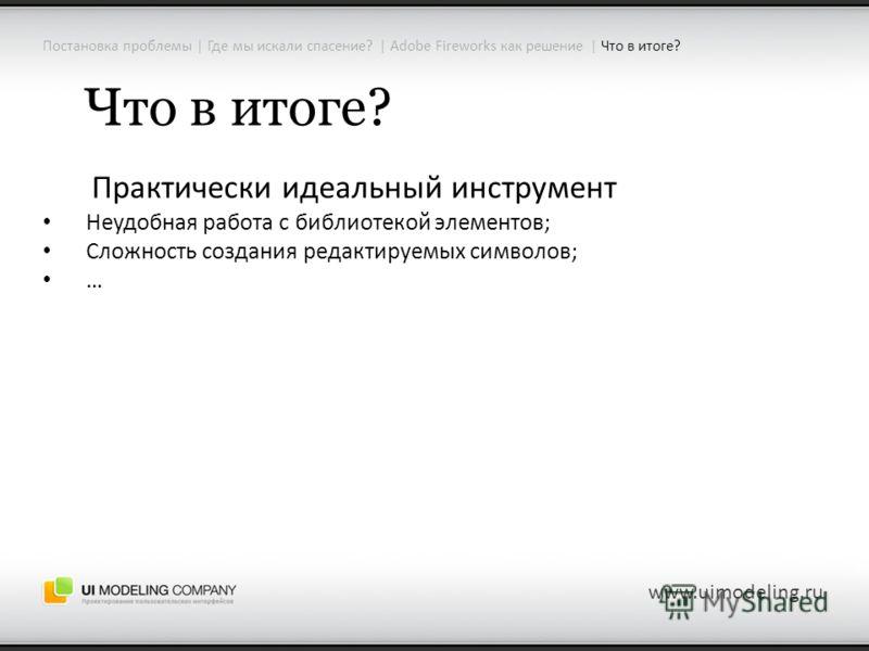 Постановка проблемы | Где мы искали спасение? | Adobe Fireworks как решение | Что в итоге? www.uimodeling.ru Что в итоге? Практически идеальный инструмент Неудобная работа с библиотекой элементов; Сложность создания редактируемых символов; …