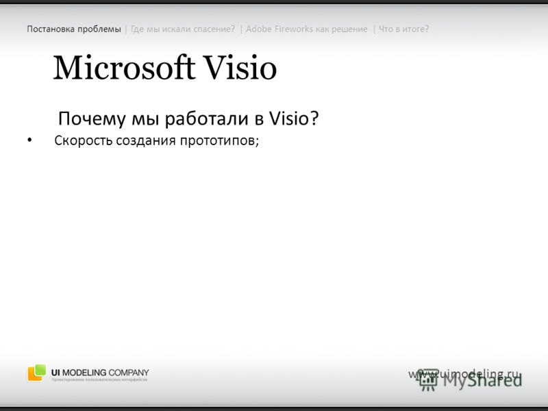 www.uimodeling.ru Microsoft Visio Почему мы работали в Visio? Скорость создания прототипов; Постановка проблемы | Где мы искали спасение? | Adobe Fireworks как решение | Что в итоге?