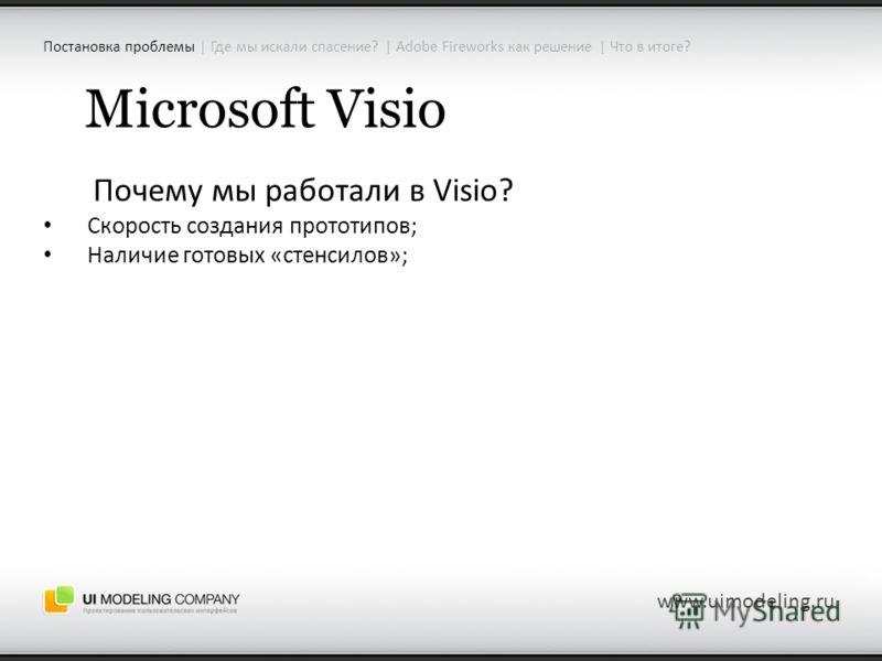 www.uimodeling.ru Microsoft Visio Почему мы работали в Visio? Скорость создания прототипов; Наличие готовых «стенсилов»; Постановка проблемы | Где мы искали спасение? | Adobe Fireworks как решение | Что в итоге?