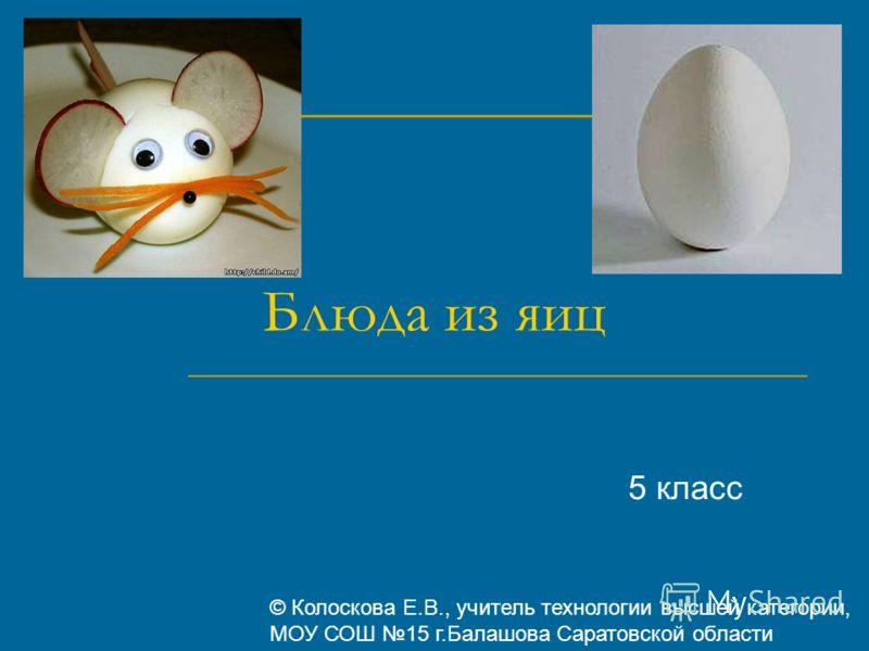 Блюда из яиц 5 класс © Колоскова Е.В., учитель технологии высшей категории, МОУ СОШ 15 г.Балашова Саратовской области