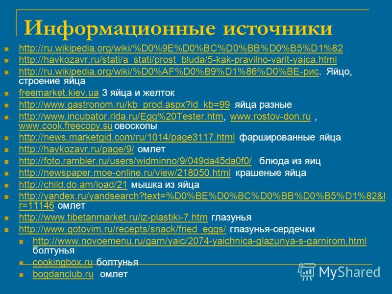 Информационные источники http://ru.wikipedia.org/wiki/%D0%9E%D0%BC%D0%BB%D0%B5%D1%82 http://havkozavr.ru/stati/a_stati/prost_bluda/5-kak-pravilno-varit-yajca.html http://ru.wikipedia.org/wiki/%D0%AF%D0%B9%D1%86%D0%BE-рис. Яйцо, строение яйца http://r