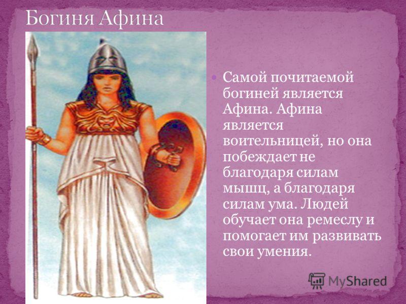 Самой почитаемой богиней является Афина. Афина является воительницей, но она побеждает не благодаря силам мышц, а благодаря силам ума. Людей обучает она ремеслу и помогает им развивать свои умения.