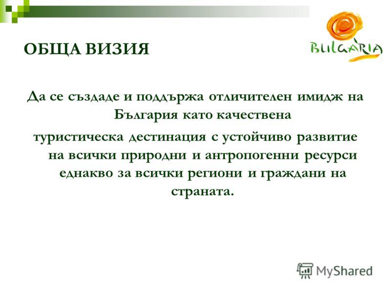 ОБЩА ВИЗИЯ Да се създаде и поддържа отличителен имидж на България като качествена туристическа дестинация с устойчиво развитие на всички природни и антропогенни ресурси еднакво за всички региони и граждани на страната.
