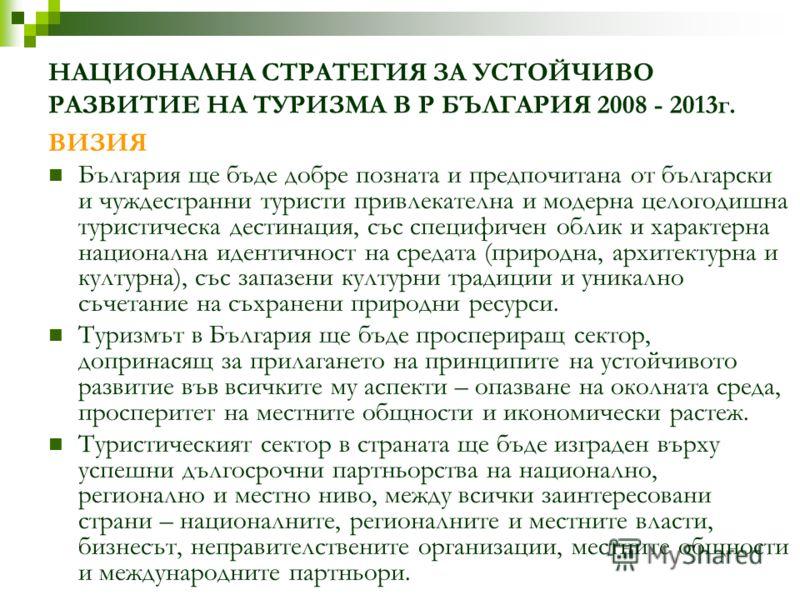 НАЦИОНАЛНА СТРАТЕГИЯ ЗА УСТОЙЧИВО РАЗВИТИЕ НА ТУРИЗМА В Р БЪЛГАРИЯ 2008 - 2013г. ВИЗИЯ България ще бъде добре позната и предпочитана от български и чуждестранни туристи привлекателна и модерна целогодишна туристическа дестинация, със специфичен облик