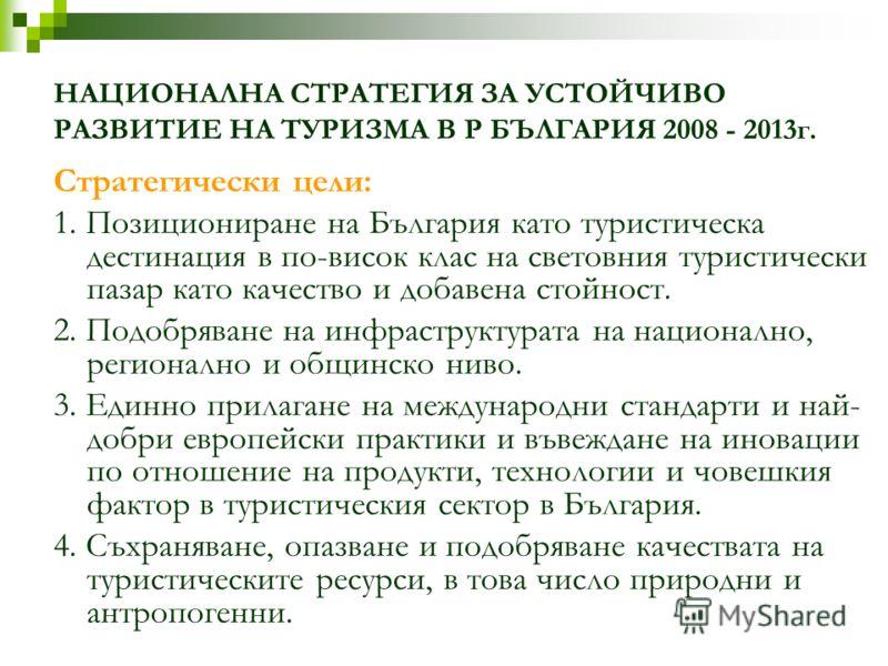 НАЦИОНАЛНА СТРАТЕГИЯ ЗА УСТОЙЧИВО РАЗВИТИЕ НА ТУРИЗМА В Р БЪЛГАРИЯ 2008 - 2013г. Стратегически цели: 1. Позициониране на България като туристическа дестинация в по-висок клас на световния туристически пазар като качество и добавена стойност. 2. Подоб