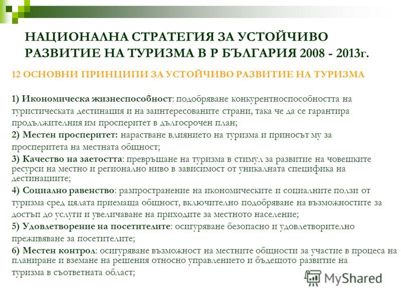 НАЦИОНАЛНА СТРАТЕГИЯ ЗА УСТОЙЧИВО РАЗВИТИЕ НА ТУРИЗМА В Р БЪЛГАРИЯ 2008 - 2013г. 12 ОСНОВНИ ПРИНЦИПИ ЗА УСТОЙЧИВО РАЗВИТИЕ НА ТУРИЗМА 1) Икономическа жизнеспособност: подобряване конкурентноспособността на туристическата дестинация и на заинтересован