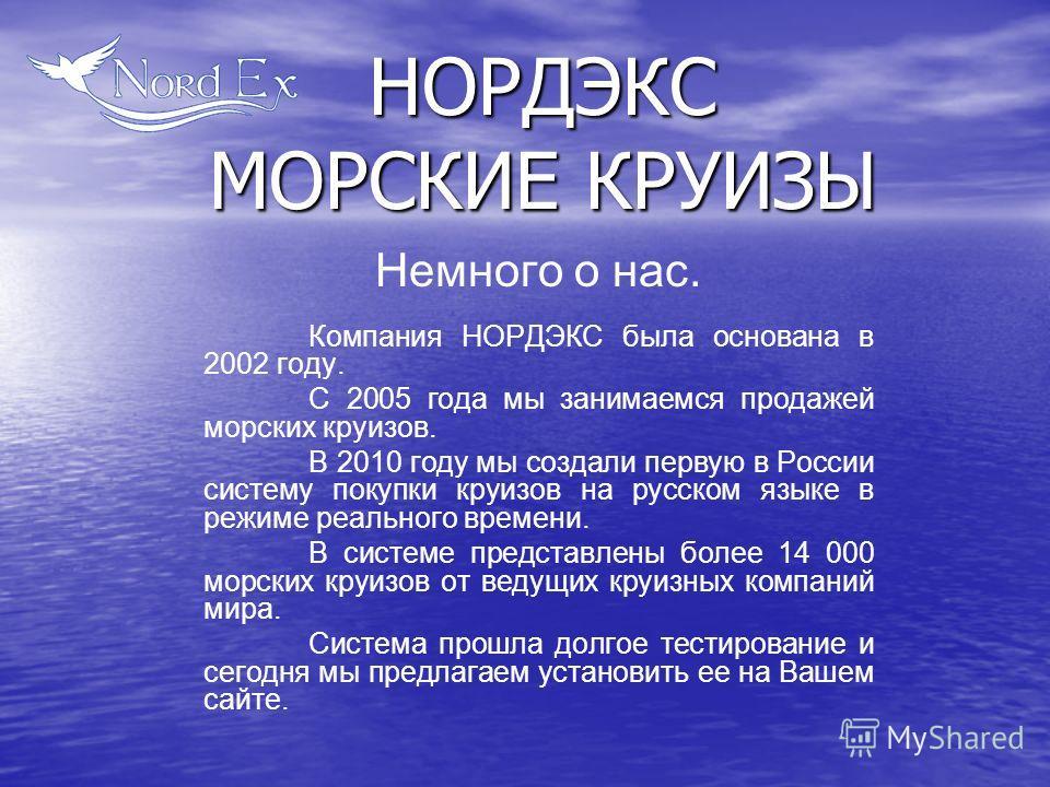 Немного о нас. Компания НОРДЭКС была основана в 2002 году. С 2005 года мы занимаемся продажей морских круизов. В 2010 году мы создали первую в России систему покупки круизов на русском языке в режиме реального времени. В системе представлены более 14