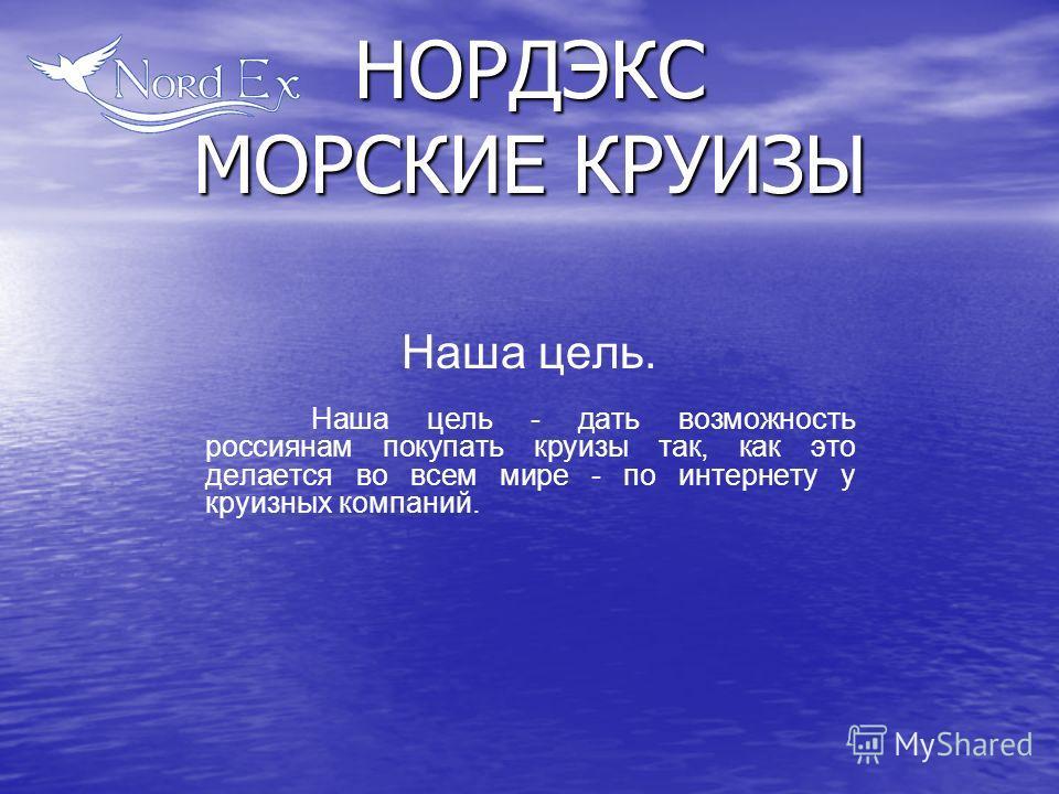 Наша цель. Наша цель - дать возможность россиянам покупать круизы так, как это делается во всем мире - по интернету у круизных компаний. НОРДЭКС МОРСКИЕ КРУИЗЫ