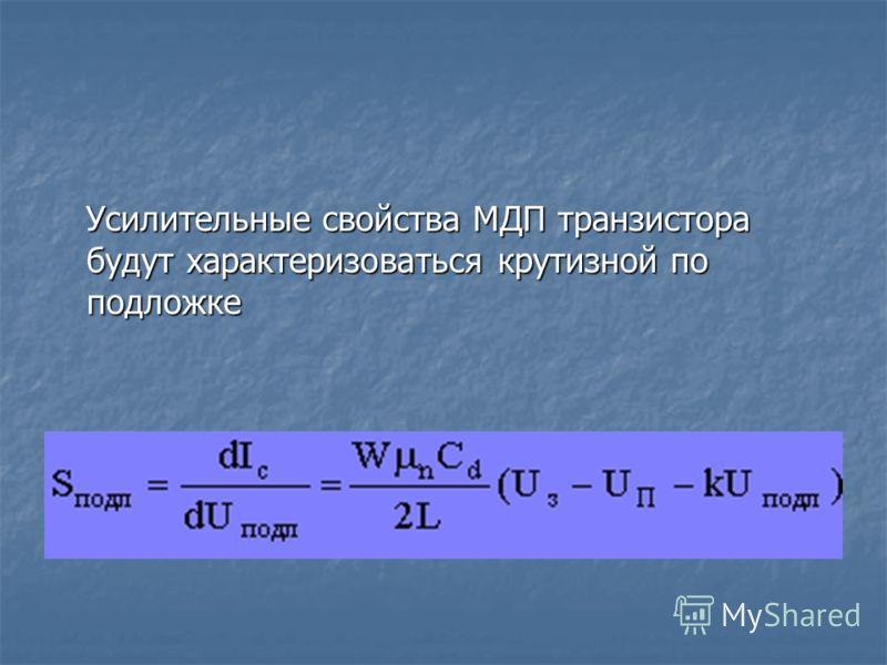 Усилительные свойства МДП транзистора будут характеризоваться крутизной по подложке Усилительные свойства МДП транзистора будут характеризоваться крутизной по подложке
