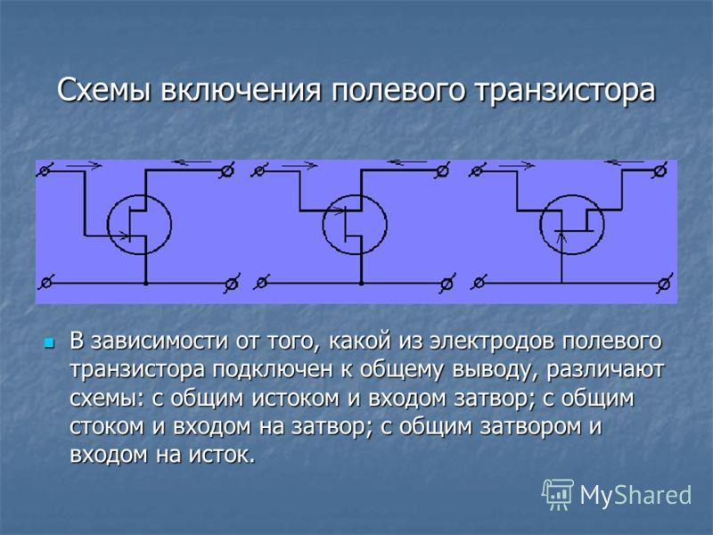 Схемы включения полевого транзистора В зависимости от того, какой из электродов полевого транзистора подключен к общему выводу, различают схемы: с общим истоком и входом затвор; с общим стоком и входом на затвор; с общим затвором и входом на исток. В