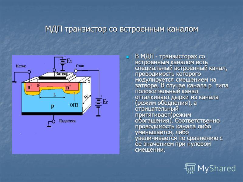 МДП транзистор со встроенным каналом В МДП - транзисторах со встроенным каналом есть специальный встроенный канал, проводимость которого модулируется смещением на затворе. В случае канала p типа положительный канал отталкивает дырки из канала (режим