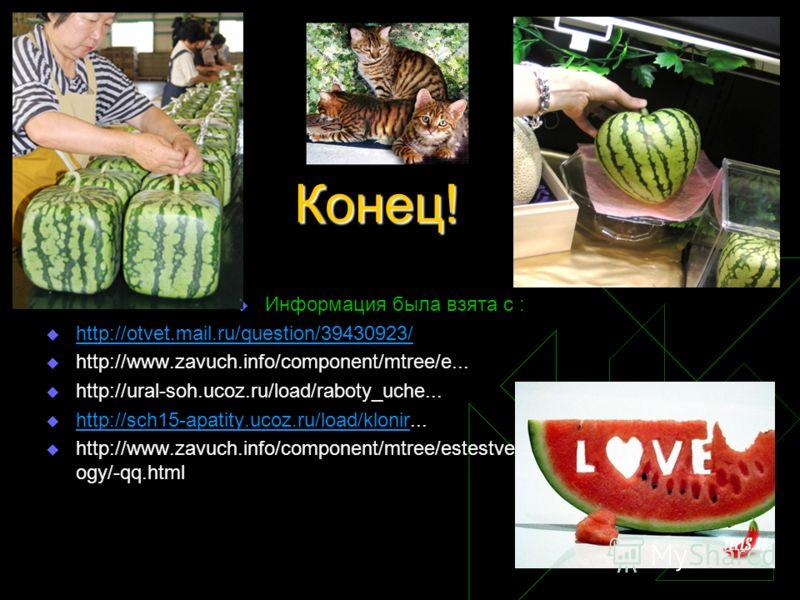 Конец! Информация была взята с : http://otvet.mail.ru/question/39430923/ http://www.zavuch.info/component/mtree/e... http://ural-soh.ucoz.ru/load/raboty_uche... http://sch15-apatity.ucoz.ru/load/klonir... http://sch15-apatity.ucoz.ru/load/klonir http