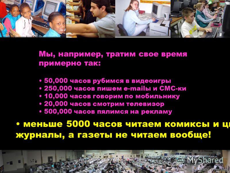 Мы, например, тратим свое время примерно так: 50,000 часов рубимся в видеоигры 250,000 часов пишем e-mailы и СMC-ки 10,000 часов говорим по мобильнику 20,000 часов смотрим телевизор 500,000 часов пялимся на рекламу © 2004 Marc Prensky меньше 5000 час