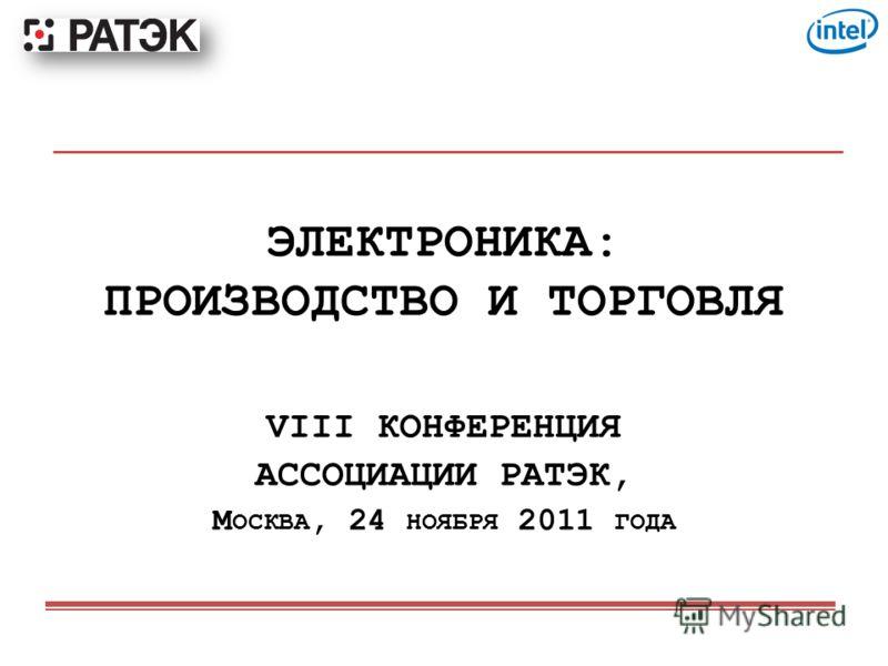 ЭЛЕКТРОНИКА: ПРОИЗВОДСТВО И ТОРГОВЛЯ VIII КОНФЕРЕНЦИЯ АССОЦИАЦИИ РАТЭК, М ОСКВА, 24 НОЯБРЯ 2011 ГОДА