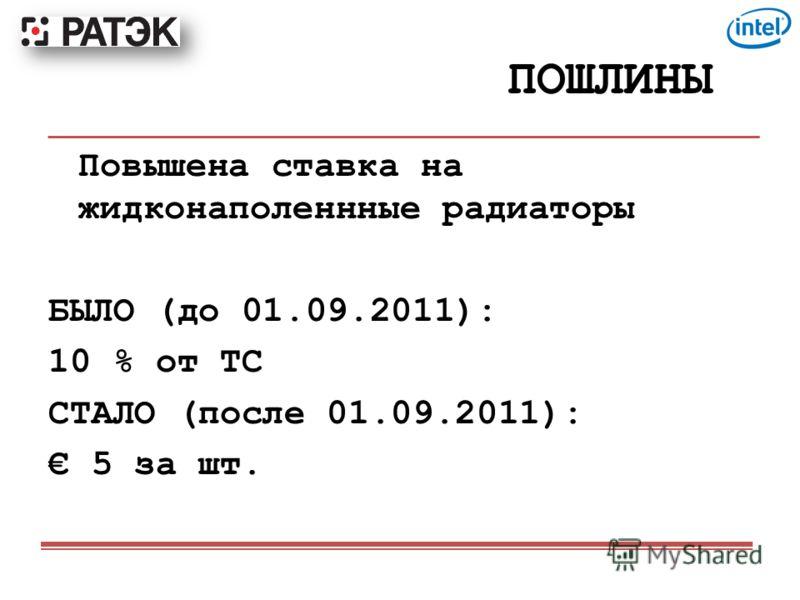 ПОШЛИНЫ Повышена ставка на жидконаполеннные радиаторы БЫЛО (до 01.09.2011): 10 % от ТС СТАЛО (после 01.09.2011): 5 за шт.