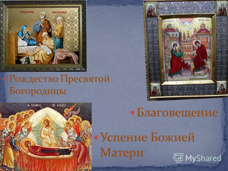Благовещение Успение Божией Матери Рождество Пресвятой Богородицы