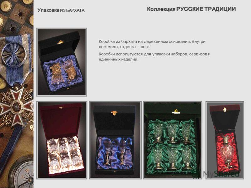 Коллекция РУССКИЕ ТРАДИЦИИ Упаковка ИЗ БАРХАТА Коробка из бархата на деревянном основании. Внутри ложемент, отделка - шелк. Коробки используются для упаковки наборов, сервизов и единичных изделий.