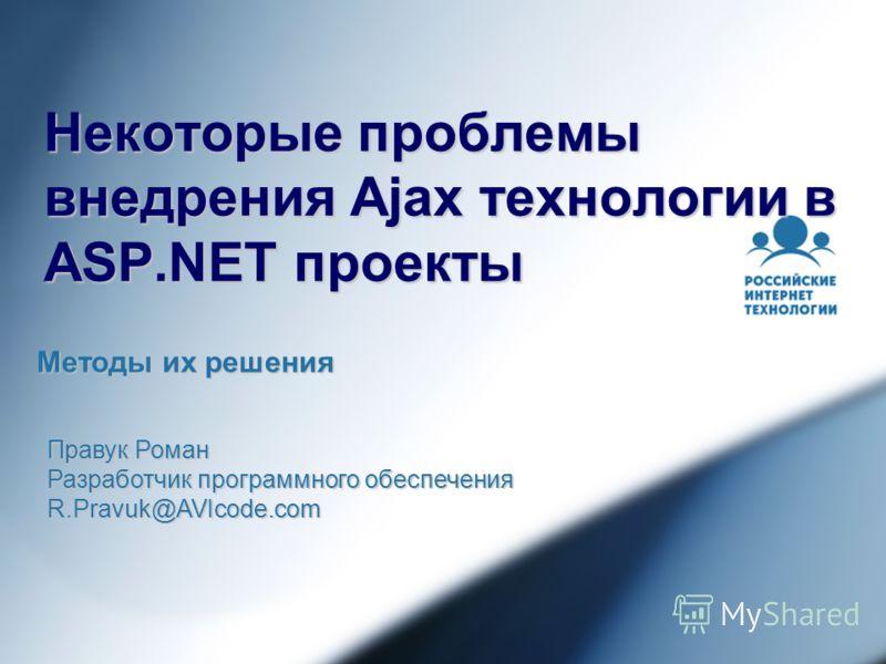 Некоторые проблемы внедрения Ajax технологии в ASP.NET проекты Методы их решения Правук Роман Разработчик программного обеспечения R.Pravuk@AVIcode.com