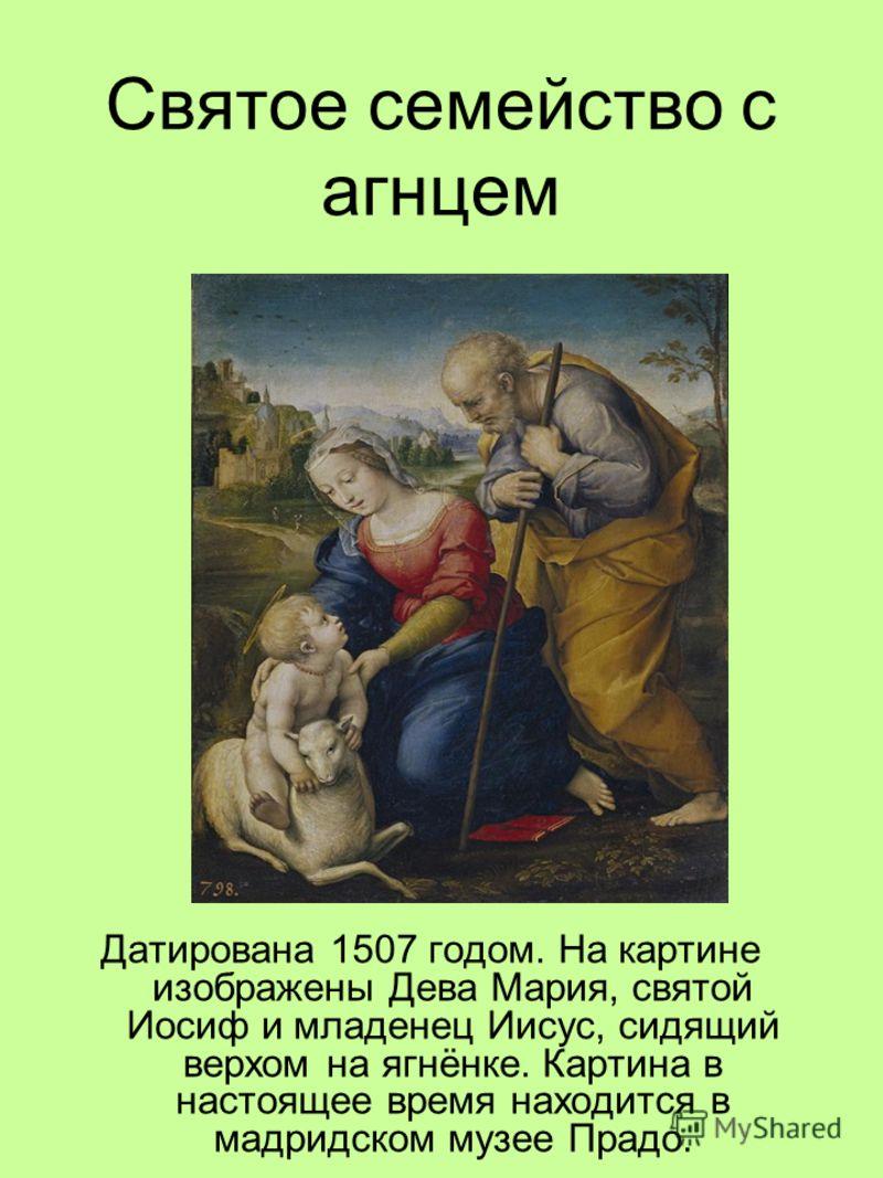 Святое семейство с агнцем Датирована 1507 годом. На картине изображены Дева Мария, святой Иосиф и младенец Иисус, сидящий верхом на ягнёнке. Картина в