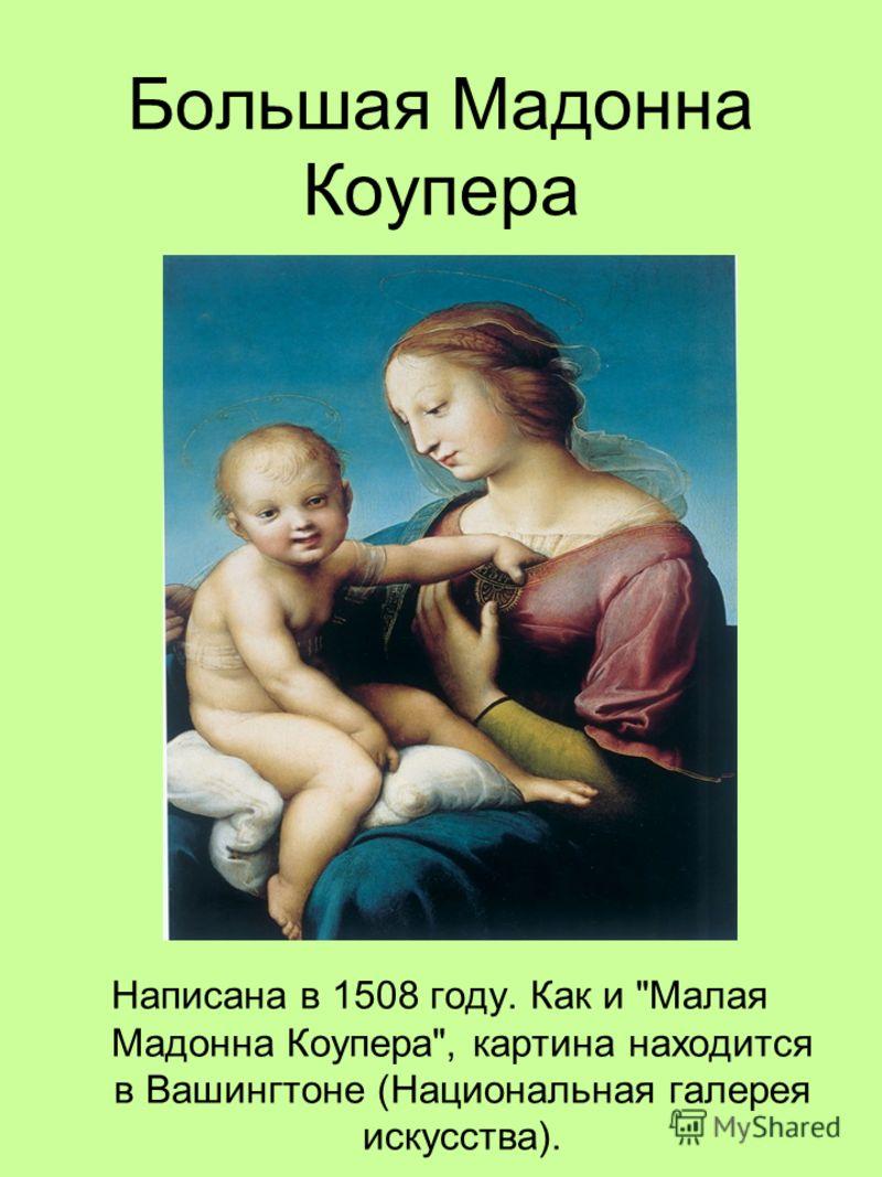 Большая Мадонна Коупера Написана в 1508 году. Как и Малая Мадонна Коупера, картина находится в Вашингтоне (Национальная галерея искусства).