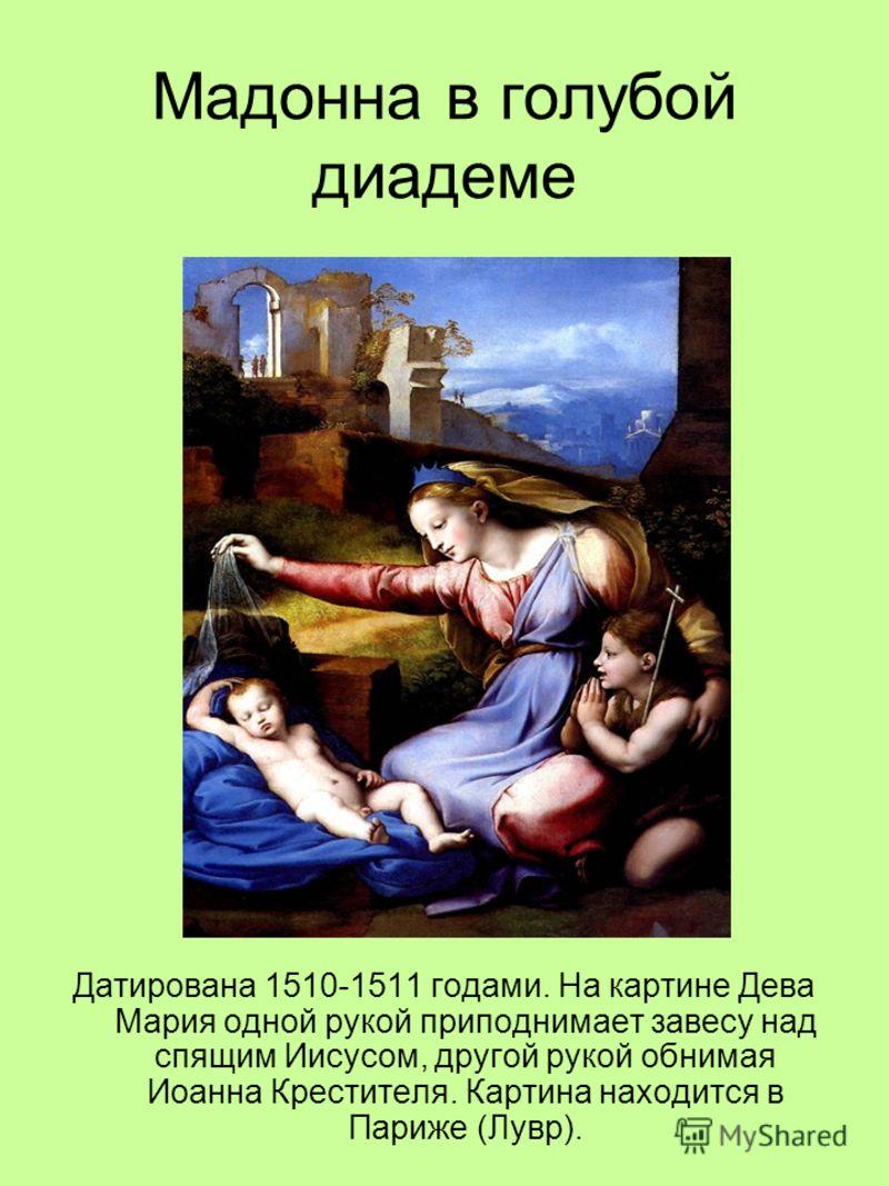 Мадонна в голубой диадеме Датирована 1510-1511 годами. На картине Дева Мария одной рукой приподнимает завесу над спящим Иисусом, другой рукой обнимая Иоанна Крестителя. Картина находится в Париже (Лувр).