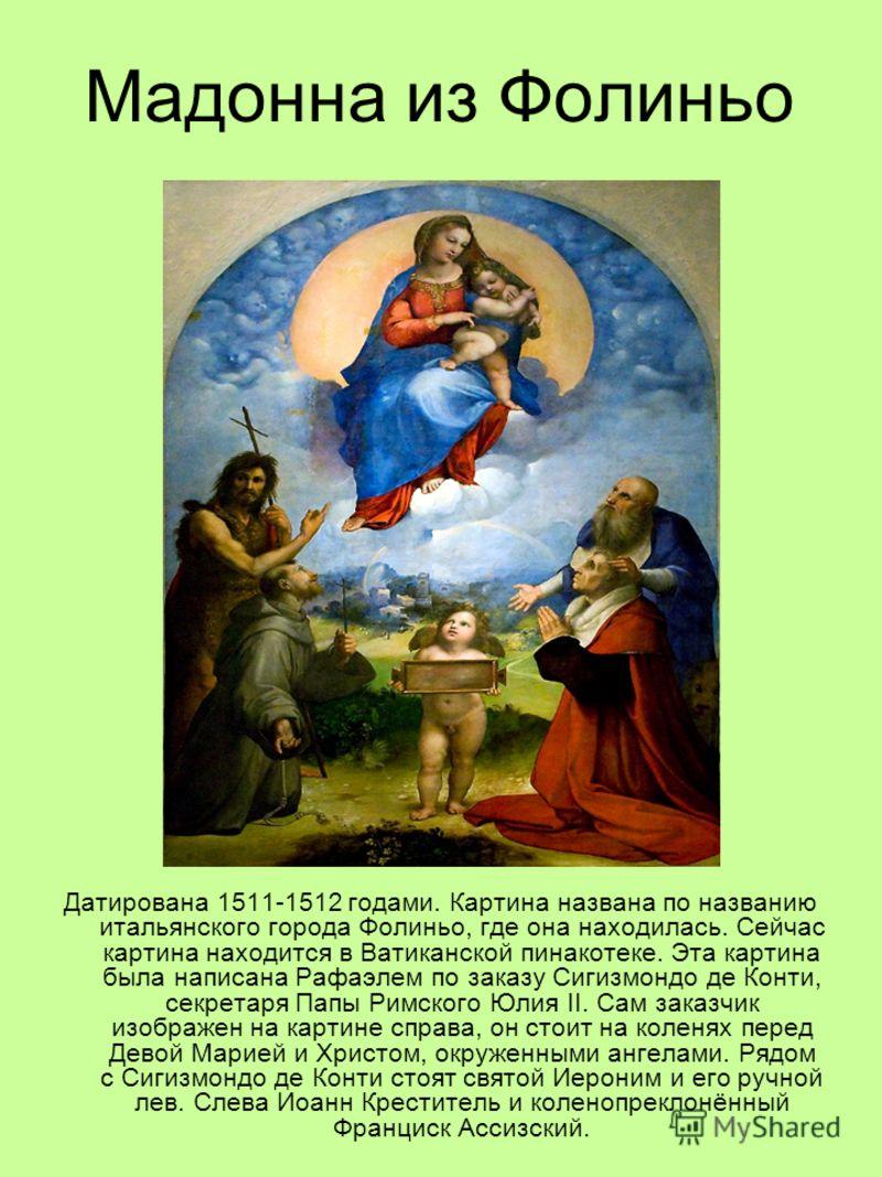 Мадонна из Фолиньо Датирована 1511-1512 годами. Картина названа по названию итальянского города Фолиньо, где она находилась. Сейчас картина находится