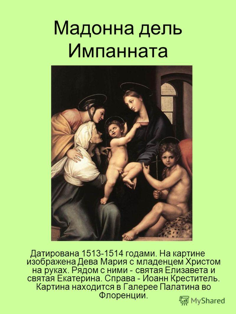 Мадонна дель Импанната Датирована 1513-1514 годами. На картине изображена Дева Мария с младенцем Христом на руках. Рядом с ними - святая Елизавета и святая Екатерина. Справа - Иоанн Креститель. Картина находится в Галерее Палатина во Флоренции.