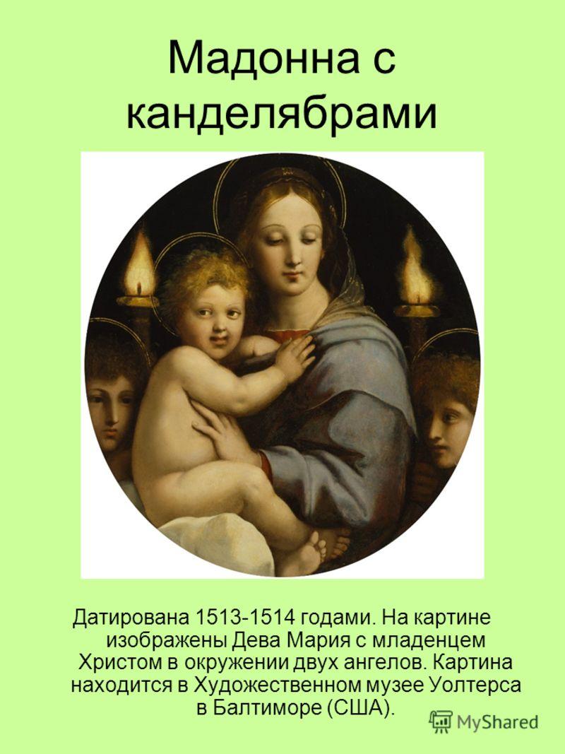 Мадонна с канделябрами Датирована 1513-1514 годами. На картине изображены Дева Мария с младенцем Христом в окружении двух ангелов. Картина находится в Художественном музее Уолтерса в Балтиморе (США).