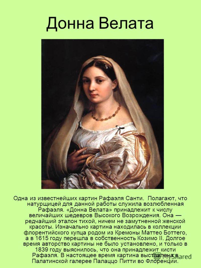 Донна Велата Одна из известнейших картин Рафаэля Санти. Полагают, что натурщицей для данной работы служила возлюбленная Рафаэля. «Донна Велата» принадлежит к числу величайших шедевров Высокого Возрождения. Она редчайший эталон тихой, ничем не замутне