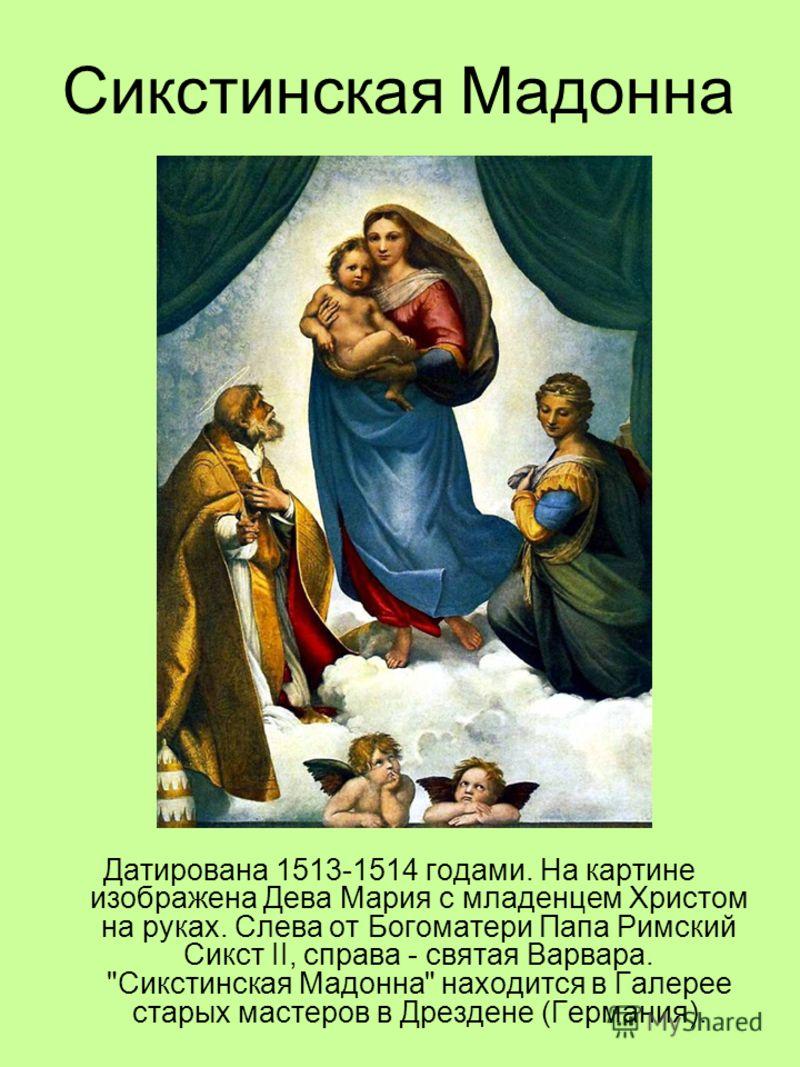 Сикстинская Мадонна Датирована 1513-1514 годами. На картине изображена Дева Мария с младенцем Христом на руках. Слева от Богоматери Папа Римский Сикст II, справа - святая Варвара.
